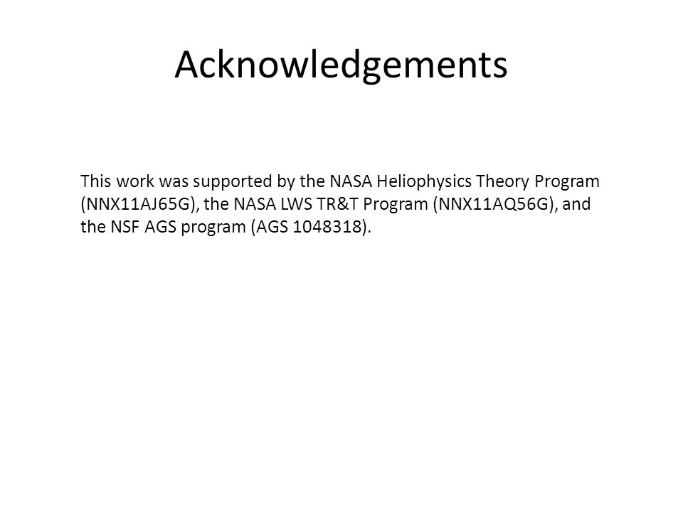 Acknowledgements This work was supported by the NASA Heliophysics Theory Program (NNX11AJ65G), the NASA LWS TR&T Program (NNX11AQ56G), and the NSF AGS program (AGS 1048318).