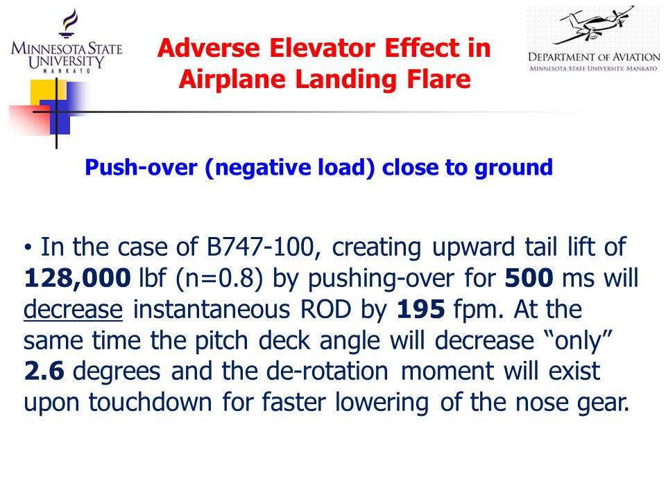 Adverse Elevator Effect in Airplane Landing Flare In the case of B747-100, creating upward tail lift of 128,000 lbf (n=0.8) by pushing-over for 500 ms will decrease instantaneous ROD by 195 fpm.