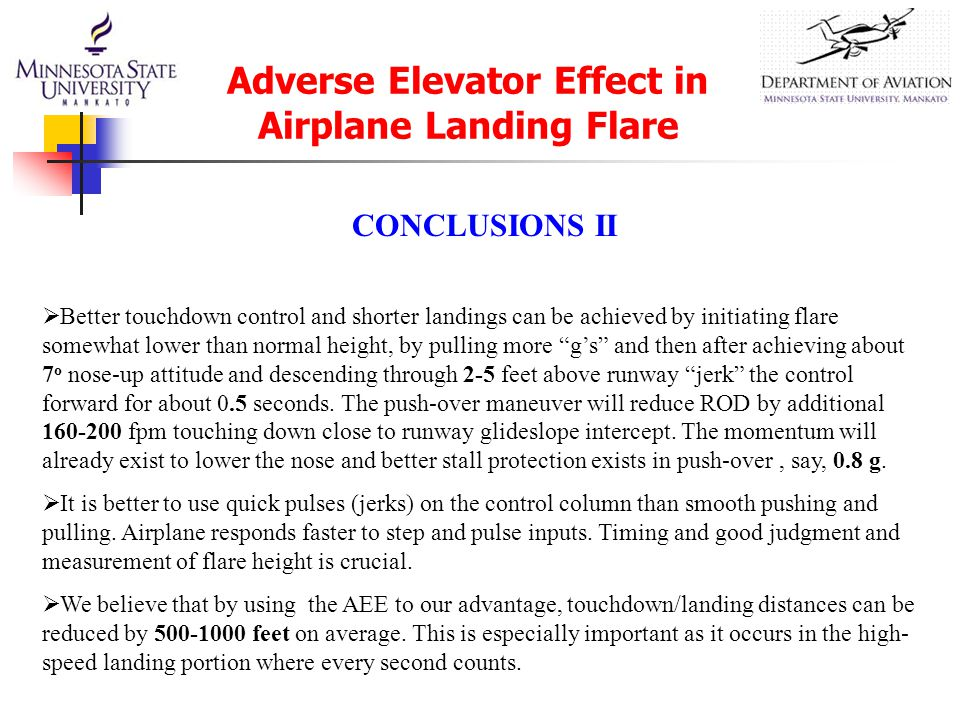CONCLUSIONS II  Better touchdown control and shorter landings can be achieved by initiating flare somewhat lower than normal height, by pulling more g's and then after achieving about 7 o nose-up attitude and descending through 2-5 feet above runway jerk the control forward for about 0.5 seconds.