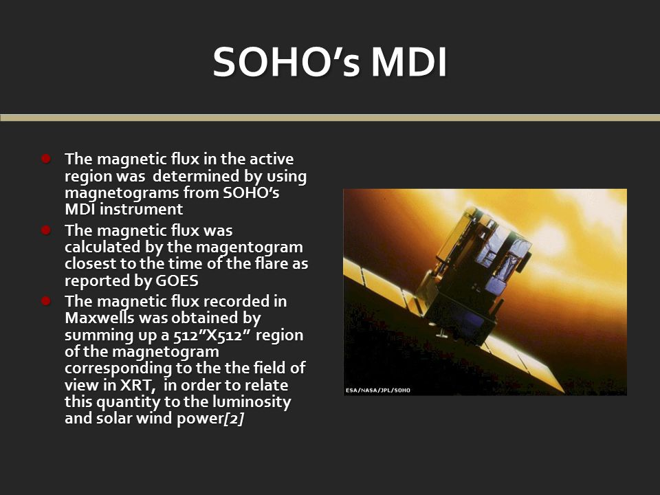 SOHO's MDI The magnetic flux in the active region was determined by using magnetograms from SOHO's MDI instrument The magnetic flux in the active region was determined by using magnetograms from SOHO's MDI instrument The magnetic flux was calculated by the magentogram closest to the time of the flare as reported by GOES The magnetic flux was calculated by the magentogram closest to the time of the flare as reported by GOES The magnetic flux recorded in Maxwells was obtained by summing up a 512 X512 region of the magnetogram corresponding to the the field of view in XRT, in order to relate this quantity to the luminosity and solar wind power[2] The magnetic flux recorded in Maxwells was obtained by summing up a 512 X512 region of the magnetogram corresponding to the the field of view in XRT, in order to relate this quantity to the luminosity and solar wind power[2]
