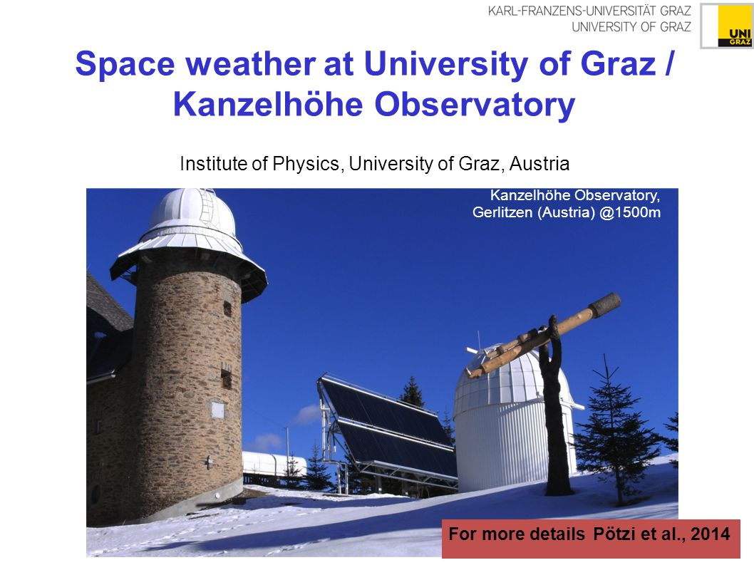 Space weather at University of Graz / Kanzelhöhe Observatory Institute of Physics, University of Graz, Austria Kanzelhöhe Observatory, Gerlitzen (Austria) @1500m For more details Pötzi et al., 2014