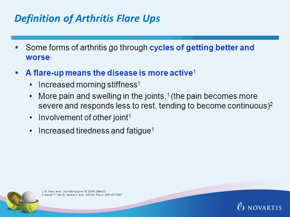 Definition of Arthritis Flare Ups  Some forms of arthritis go through cycles of getting better and worse 1  A flare-up means the disease is more active 1 Increased morning stiffness 1 More pain and swelling in the joints, 1 (the pain becomes more severe and responds less to rest, tending to become continuous) 2 Involvement of other joint 1 Increased tiredness and fatigue 1 1.