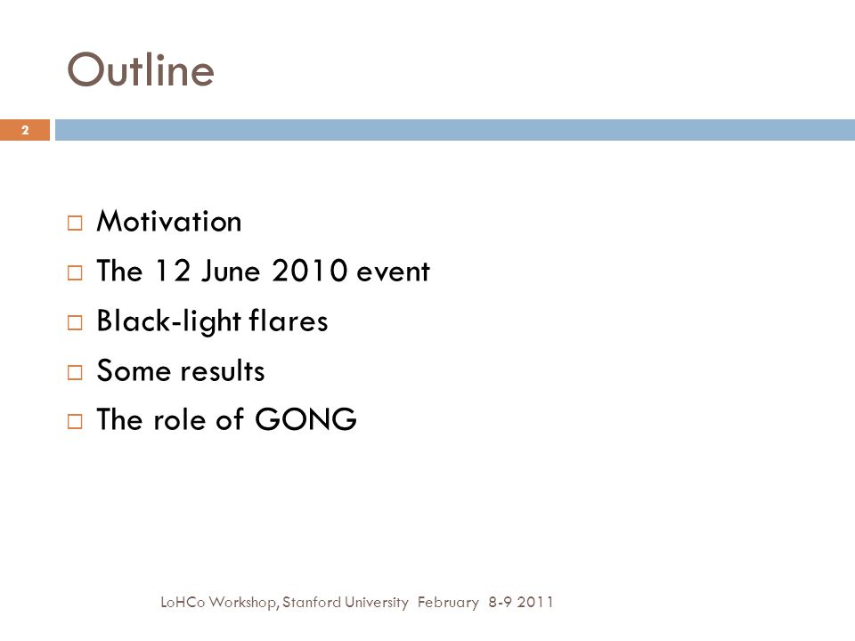 Outline LoHCo Workshop, Stanford University February 8-9 2011 2  Motivation  The 12 June 2010 event  Black-light flares  Some results  The role of GONG