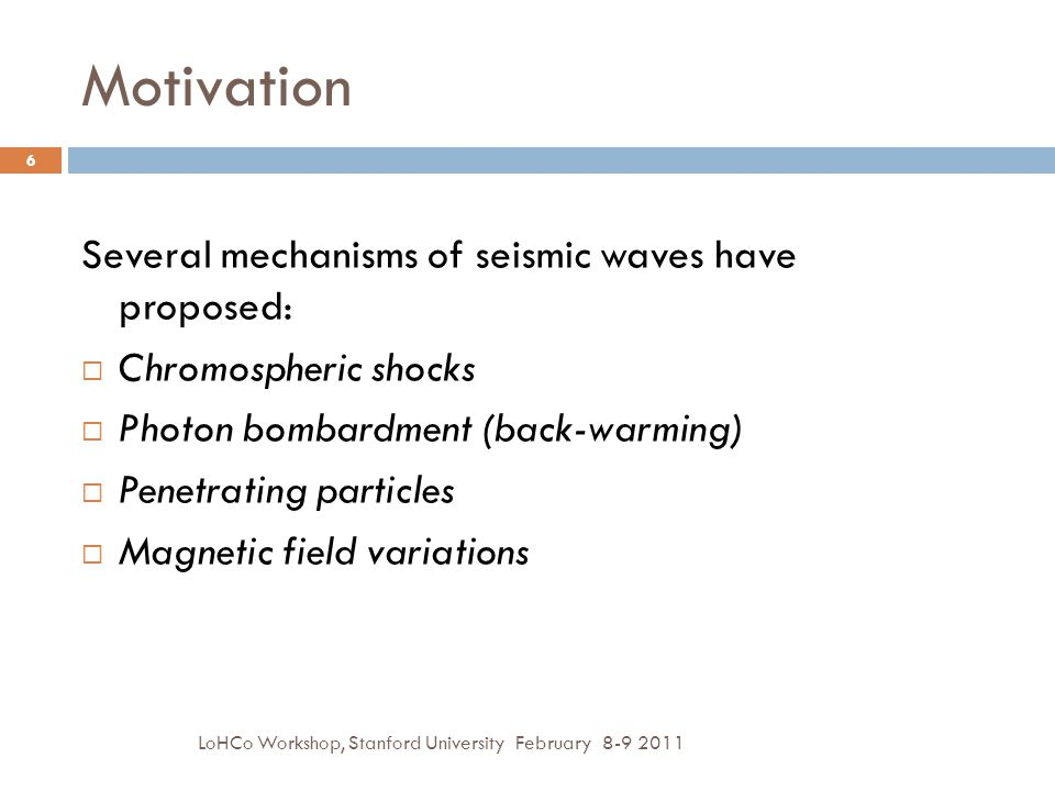 Several mechanisms of seismic waves have proposed:  Chromospheric shocks  Photon bombardment (back-warming)  Penetrating particles  Magnetic field variations 6 LoHCo Workshop, Stanford University February 8-9 2011 Motivation