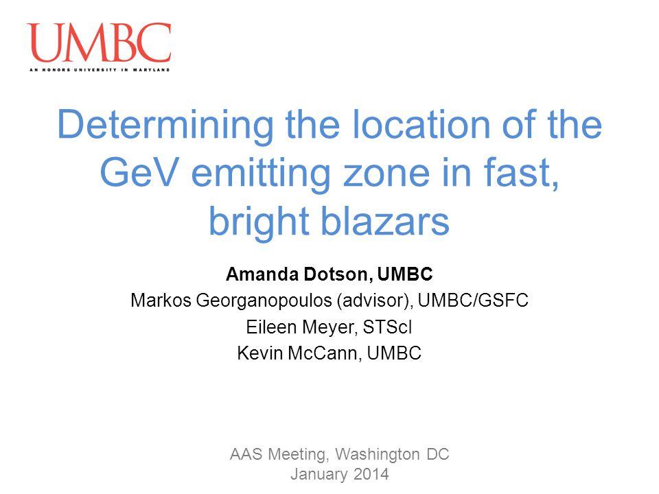 Determining the location of the GeV emitting zone in fast, bright blazars Amanda Dotson, UMBC Markos Georganopoulos (advisor), UMBC/GSFC Eileen Meyer, STScI Kevin McCann, UMBC AAS Meeting, Washington DC January 2014