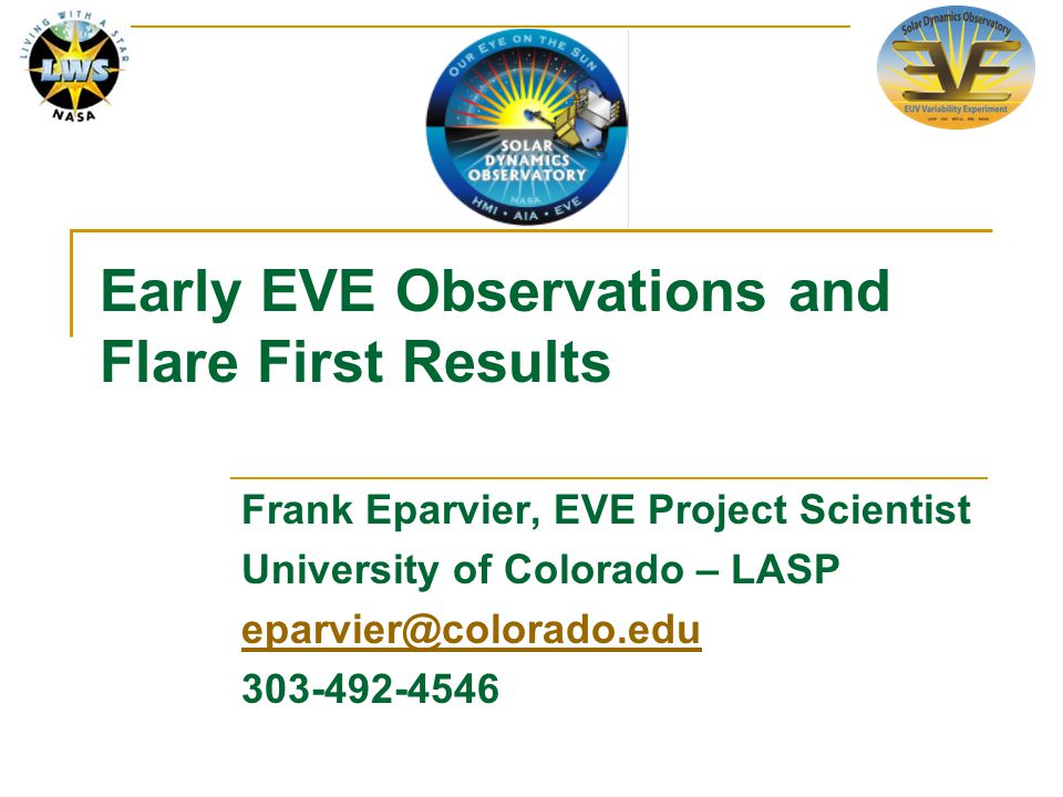 Early EVE Observations and Flare First Results Frank Eparvier, EVE Project Scientist University of Colorado – LASP eparvier@colorado.edu 303-492-4546