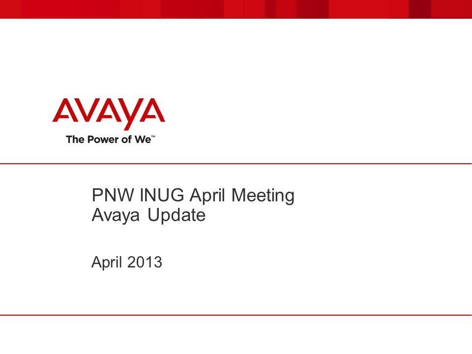 PNW INUG April Meeting Avaya Update April 2013