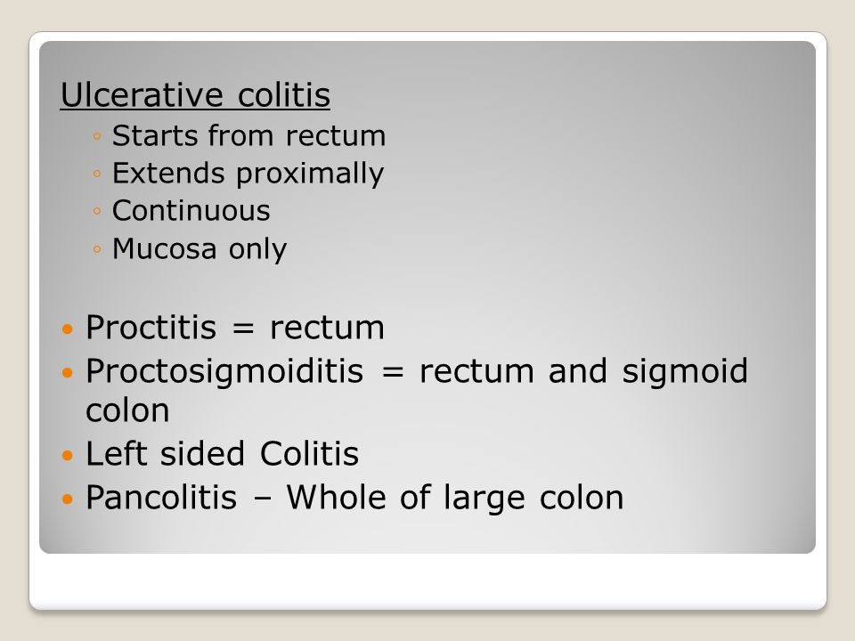 Ulcerative colitis ◦Starts from rectum ◦Extends proximally ◦Continuous ◦Mucosa only Proctitis = rectum Proctosigmoiditis = rectum and sigmoid colon Le