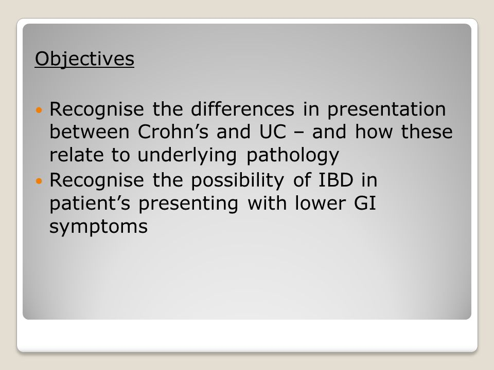 Objectives Recognise the differences in presentation between Crohn's and UC – and how these relate to underlying pathology Recognise the possibility o