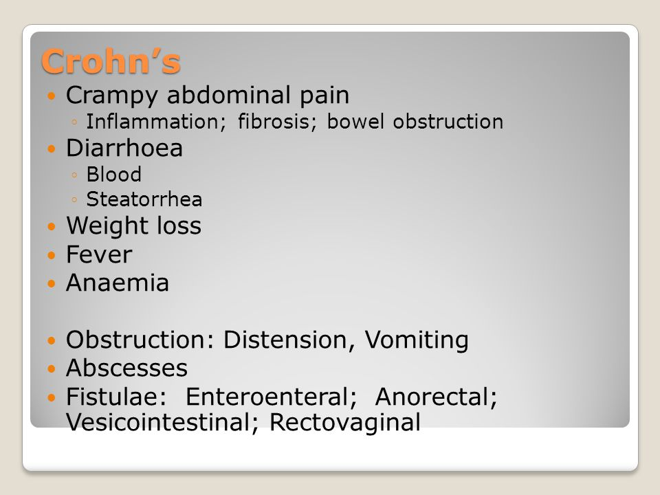 Crohn's Crampy abdominal pain ◦Inflammation; fibrosis; bowel obstruction Diarrhoea ◦Blood ◦Steatorrhea Weight loss Fever Anaemia Obstruction: Distensi