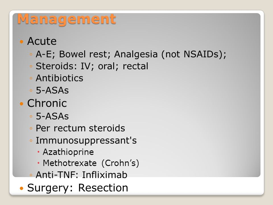 Management Acute ◦A-E; Bowel rest; Analgesia (not NSAIDs); ◦Steroids: IV; oral; rectal ◦Antibiotics ◦5-ASAs Chronic ◦5-ASAs ◦Per rectum steroids ◦Immu