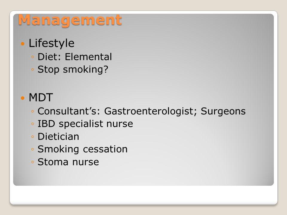 Management Lifestyle ◦Diet: Elemental ◦Stop smoking? MDT ◦Consultant's: Gastroenterologist; Surgeons ◦IBD specialist nurse ◦Dietician ◦Smoking cessati