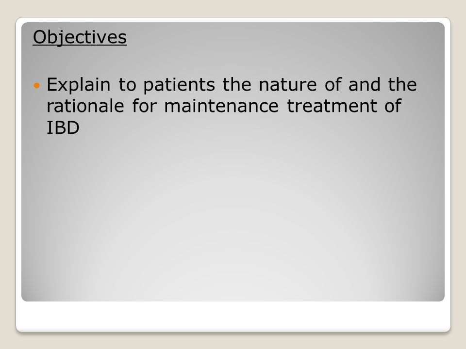 Objectives Explain to patients the nature of and the rationale for maintenance treatment of IBD