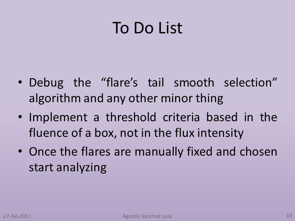 To Do List Debug the flare's tail smooth selection algorithm and any other minor thing Implement a threshold criteria based in the fluence of a box, not in the flux intensity Once the flares are manually fixed and chosen start analyzing Agustín Sánchez Losa 10 27-Jul-2011