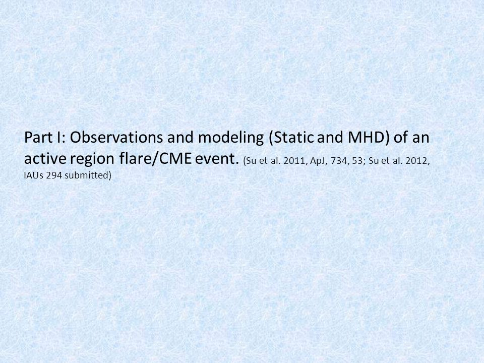 Part I: Observations and modeling (Static and MHD) of an active region flare/CME event. (Su et al. 2011, ApJ, 734, 53; Su et al. 2012, IAUs 294 submit
