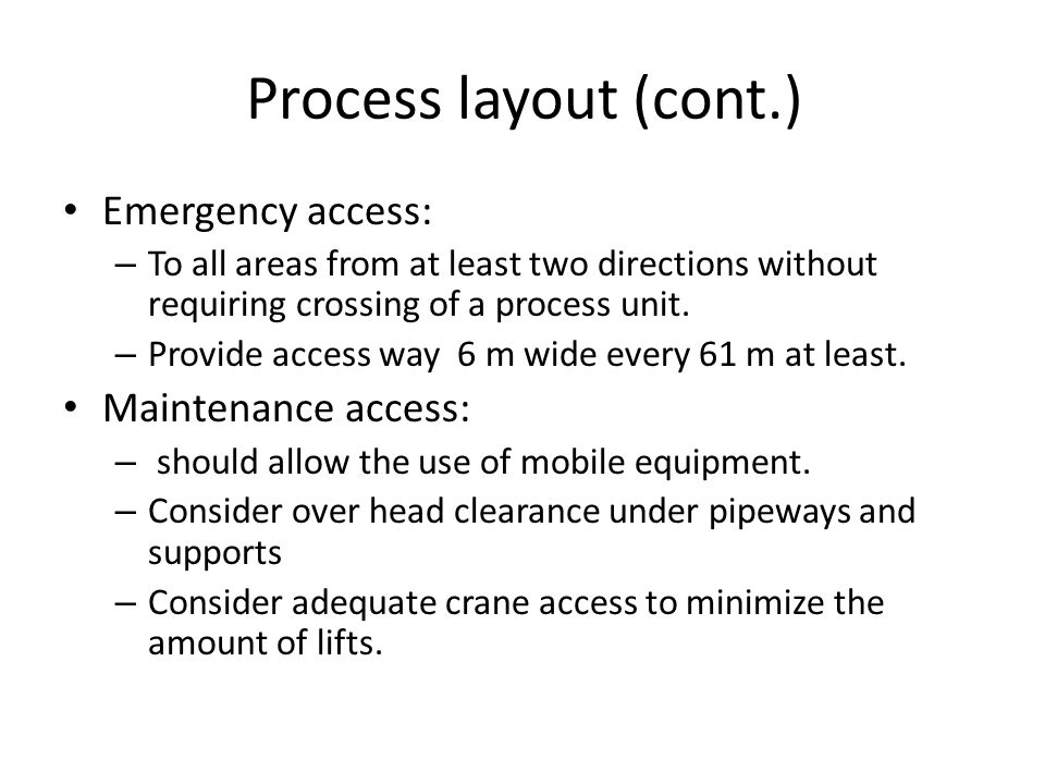 Process layout (cont.) Emergency access: – To all areas from at least two directions without requiring crossing of a process unit. – Provide access wa