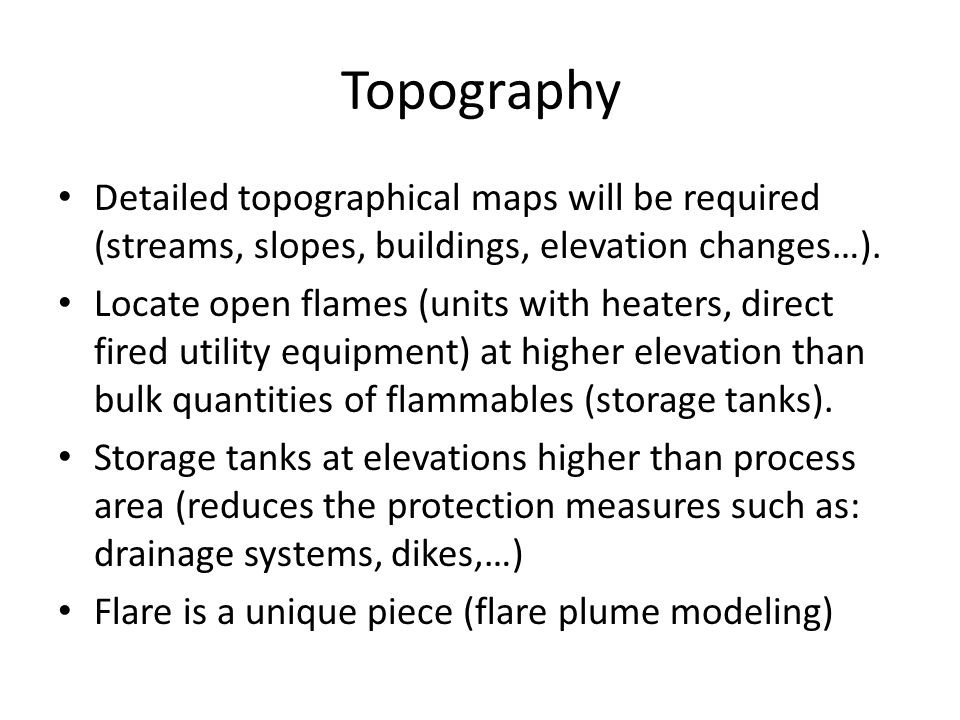 Topography Detailed topographical maps will be required (streams, slopes, buildings, elevation changes…). Locate open flames (units with heaters, dire