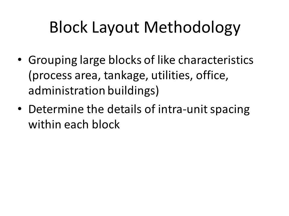 Block Layout Methodology Grouping large blocks of like characteristics (process area, tankage, utilities, office, administration buildings) Determine