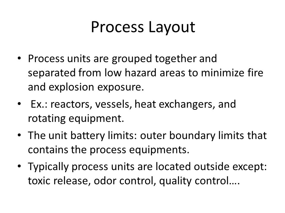 Process Layout Process units are grouped together and separated from low hazard areas to minimize fire and explosion exposure. Ex.: reactors, vessels,
