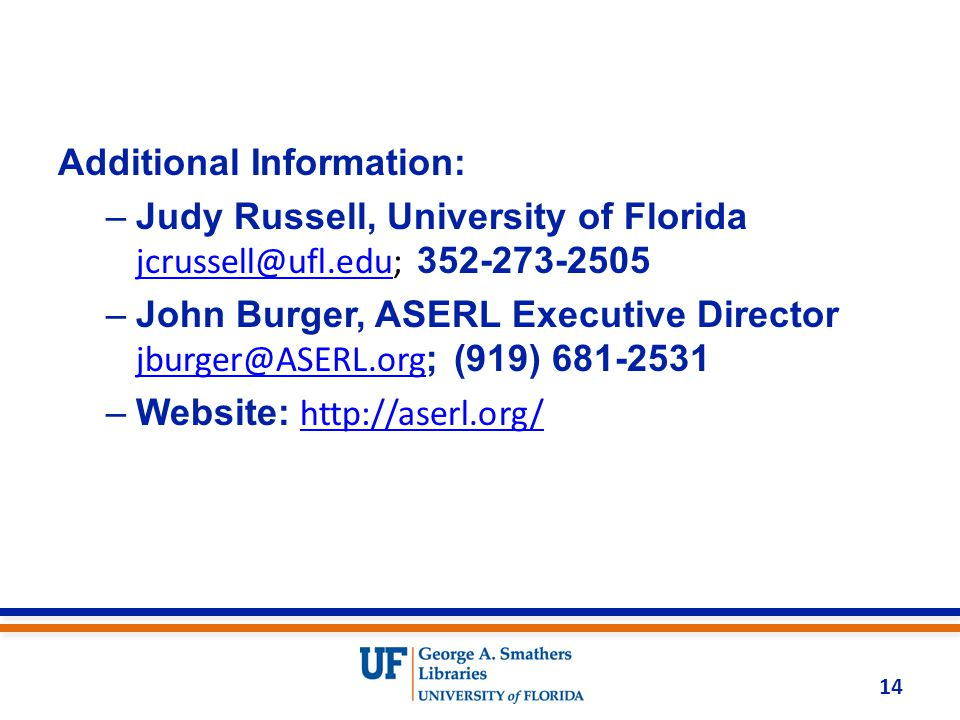 Additional Information: –Judy Russell, University of Florida jcrussell@ufl.edu; 352-273-2505 jcrussell@ufl.edu –John Burger, ASERL Executive Director jburger@ASERL.org ; (919) 681-2531 jburger@ASERL.org –Website: http://aserl.org/http://aserl.org/ 14