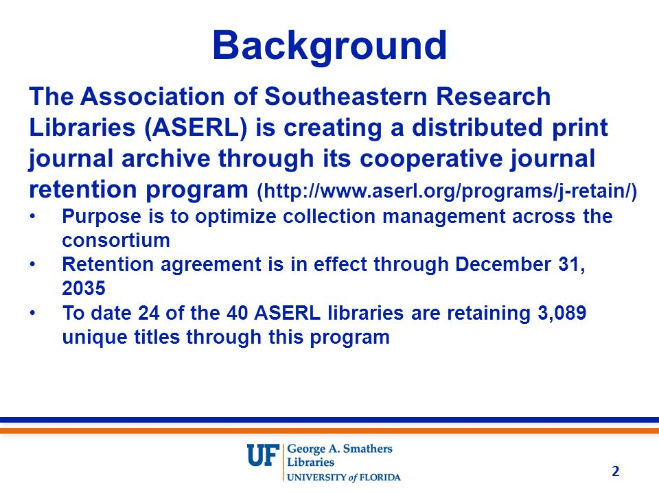 Background The Association of Southeastern Research Libraries (ASERL) is creating a distributed print journal archive through its cooperative journal retention program (http://www.aserl.org/programs/j-retain/) Purpose is to optimize collection management across the consortium Retention agreement is in effect through December 31, 2035 To date 24 of the 40 ASERL libraries are retaining 3,089 unique titles through this program 2