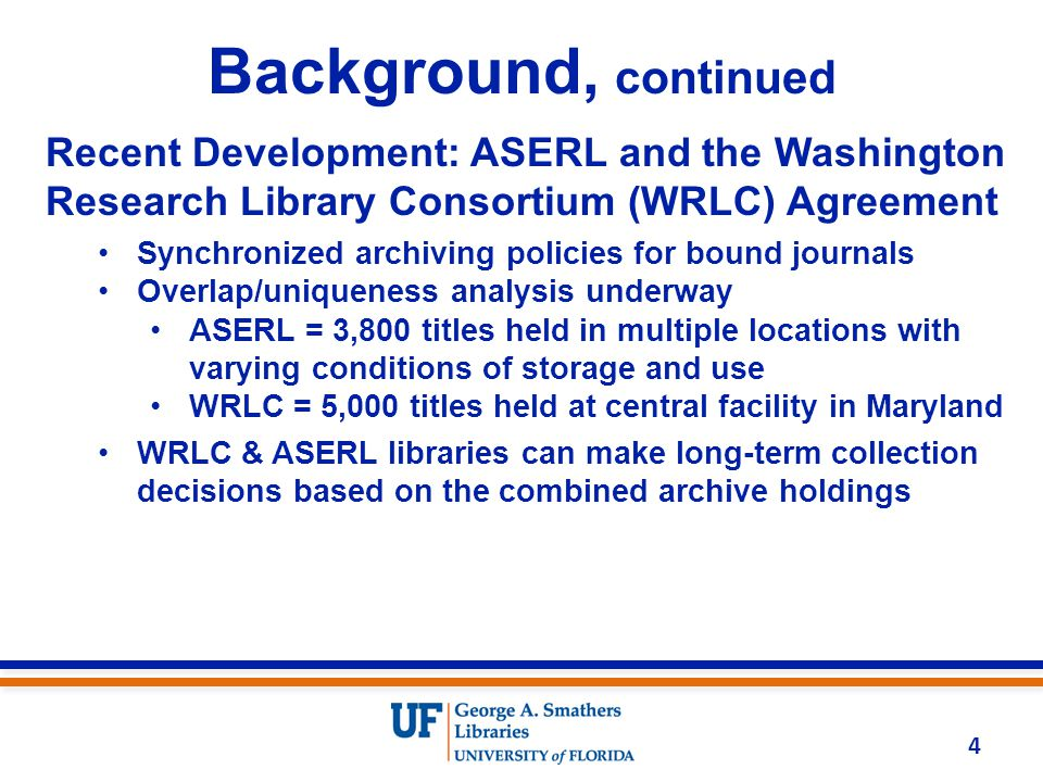 Background, continued Recent Development: ASERL and the Washington Research Library Consortium (WRLC) Agreement Synchronized archiving policies for bound journals Overlap/uniqueness analysis underway ASERL = 3,800 titles held in multiple locations with varying conditions of storage and use WRLC = 5,000 titles held at central facility in Maryland WRLC & ASERL libraries can make long-term collection decisions based on the combined archive holdings 4