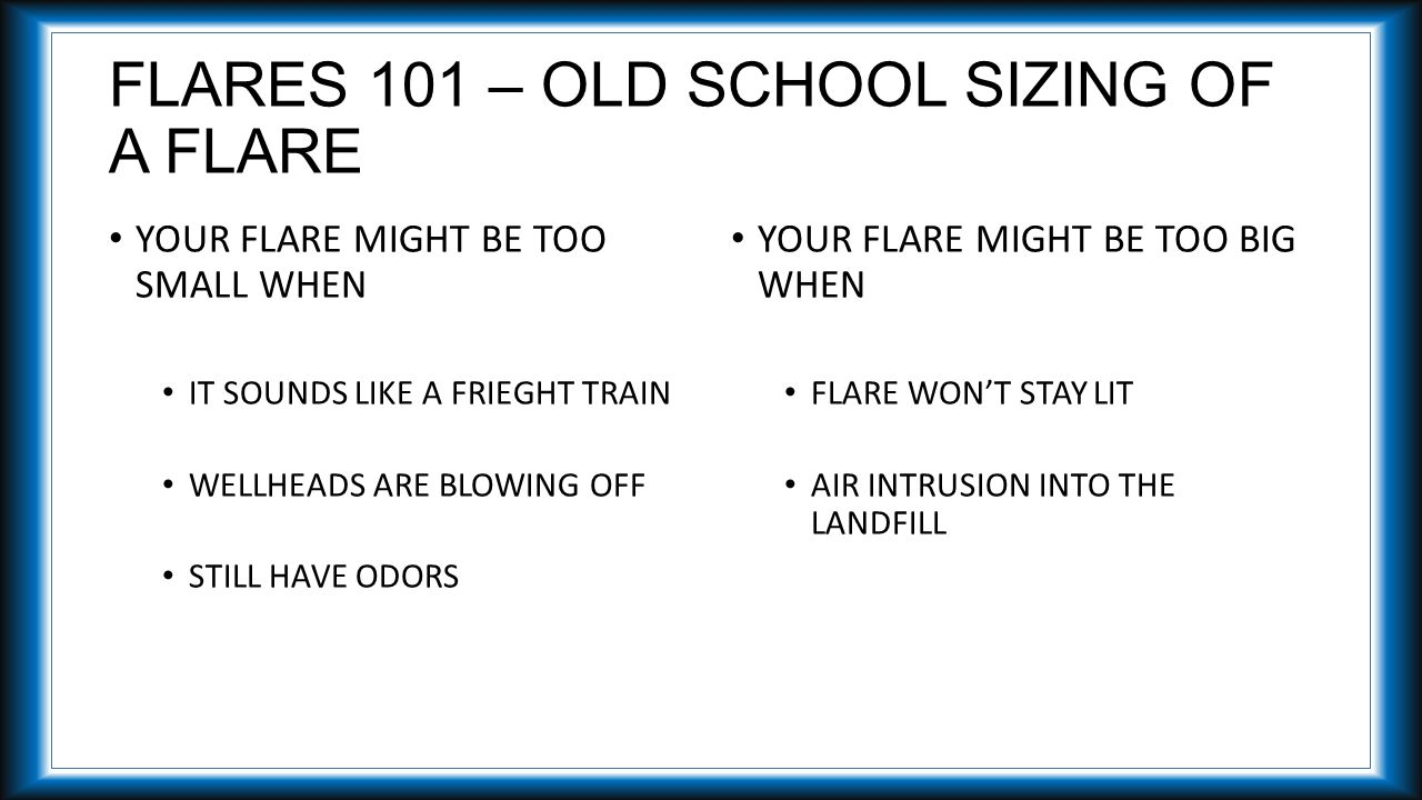 FLARES 101 – OLD SCHOOL SIZING OF A FLARE YOUR FLARE MIGHT BE TOO SMALL WHEN IT SOUNDS LIKE A FRIEGHT TRAIN WELLHEADS ARE BLOWING OFF STILL HAVE ODORS YOUR FLARE MIGHT BE TOO BIG WHEN FLARE WON'T STAY LIT AIR INTRUSION INTO THE LANDFILL
