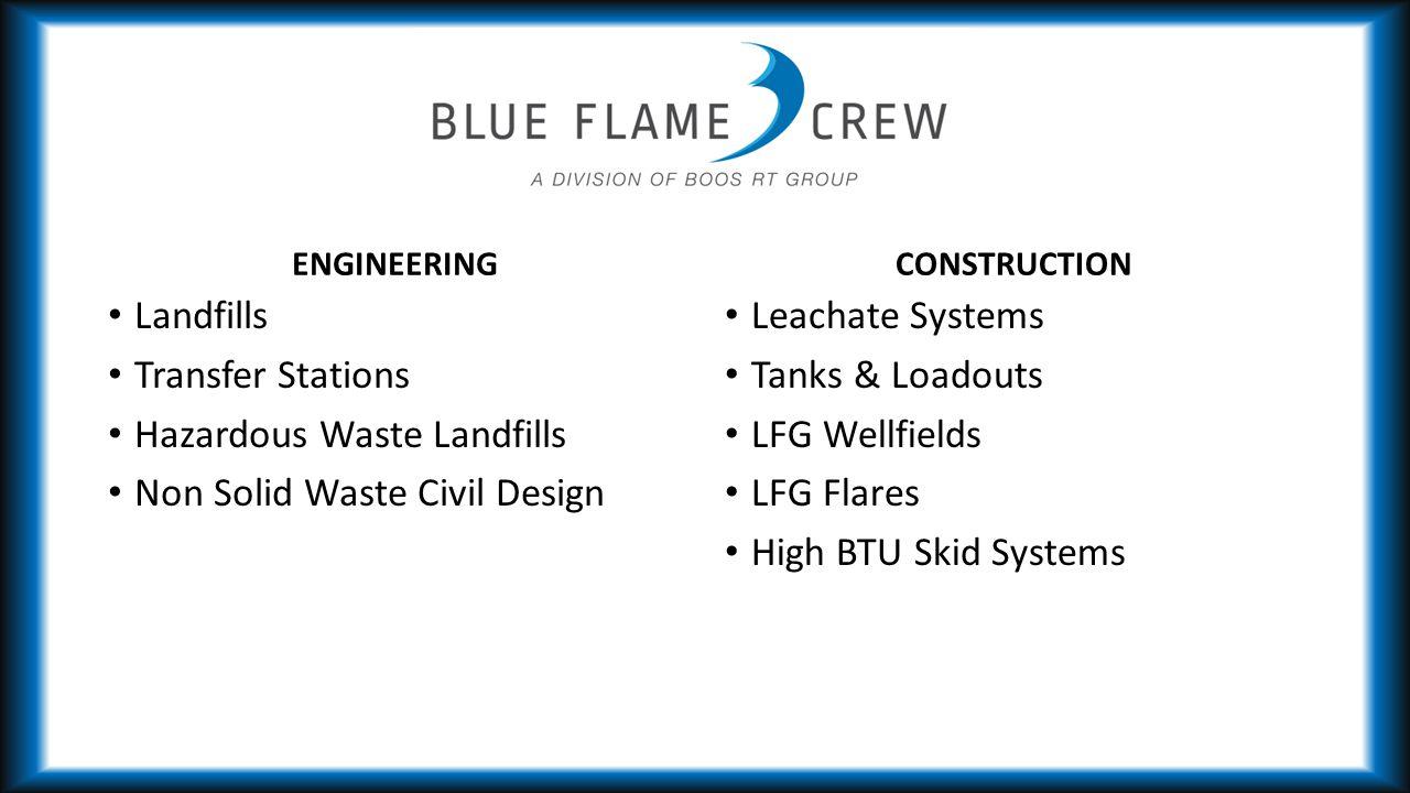ENGINEERING Landfills Transfer Stations Hazardous Waste Landfills Non Solid Waste Civil Design CONSTRUCTION Leachate Systems Tanks & Loadouts LFG Wellfields LFG Flares High BTU Skid Systems
