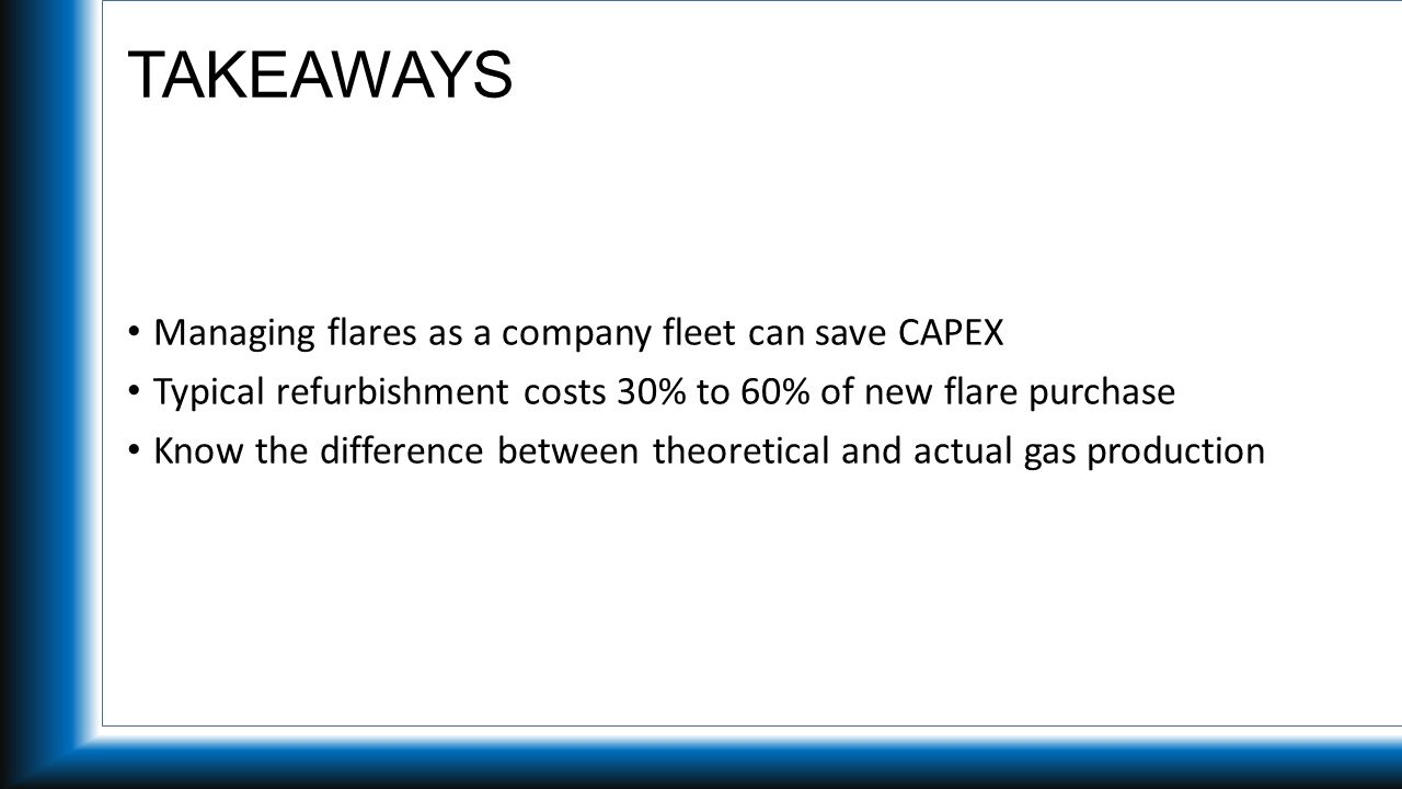 TAKEAWAYS Managing flares as a company fleet can save CAPEX Typical refurbishment costs 30% to 60% of new flare purchase Know the difference between theoretical and actual gas production