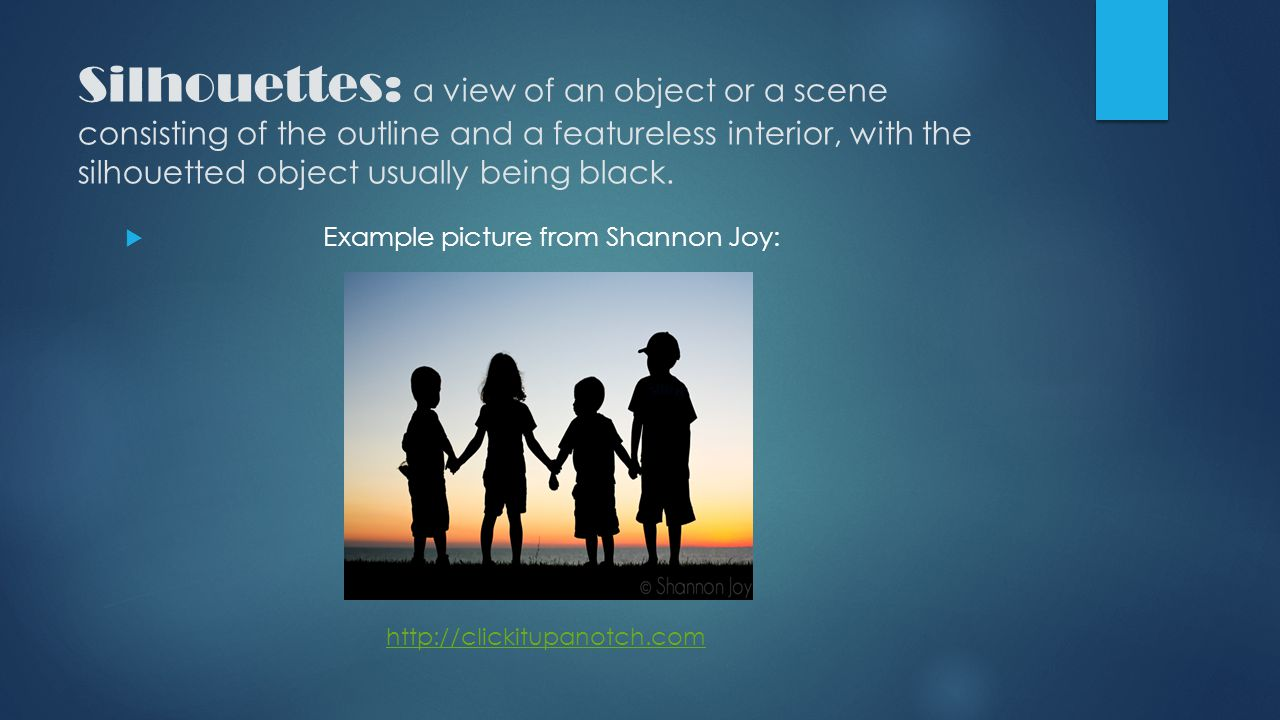 Silhouettes: a view of an object or a scene consisting of the outline and a featureless interior, with the silhouetted object usually being black.  E