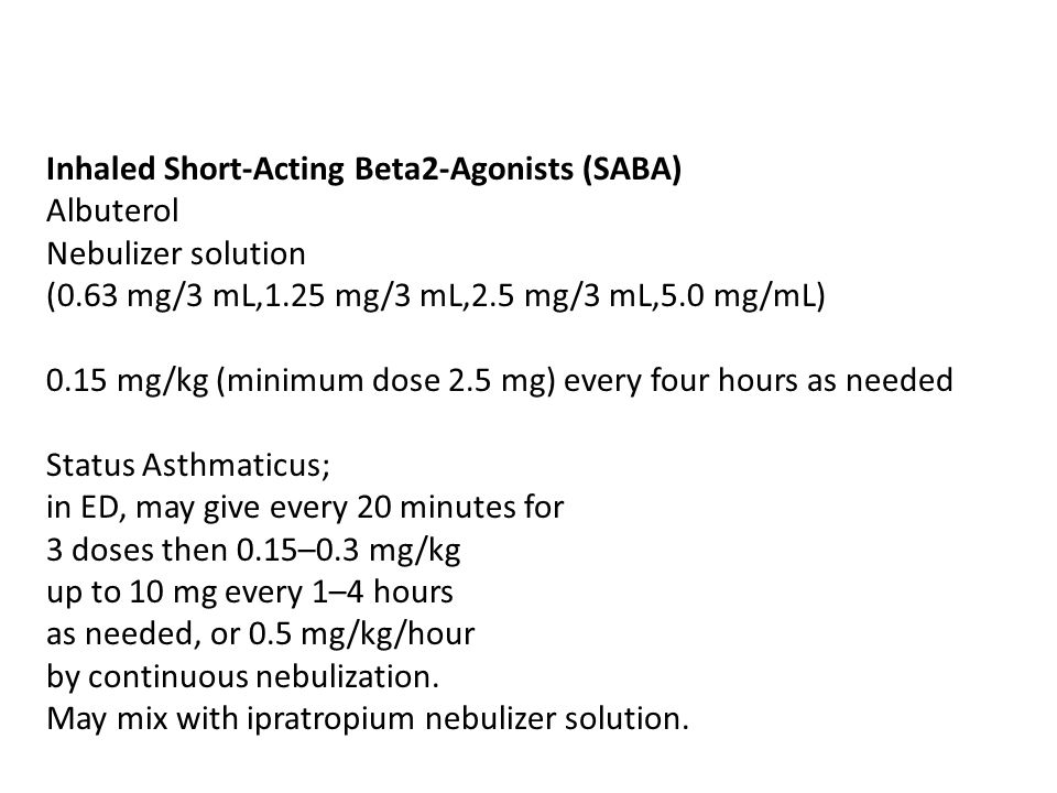 Inhaled Short-Acting Beta2-Agonists (SABA) Albuterol Nebulizer solution (0.63 mg/3 mL,1.25 mg/3 mL,2.5 mg/3 mL,5.0 mg/mL) 0.15 mg/kg (minimum dose 2.5