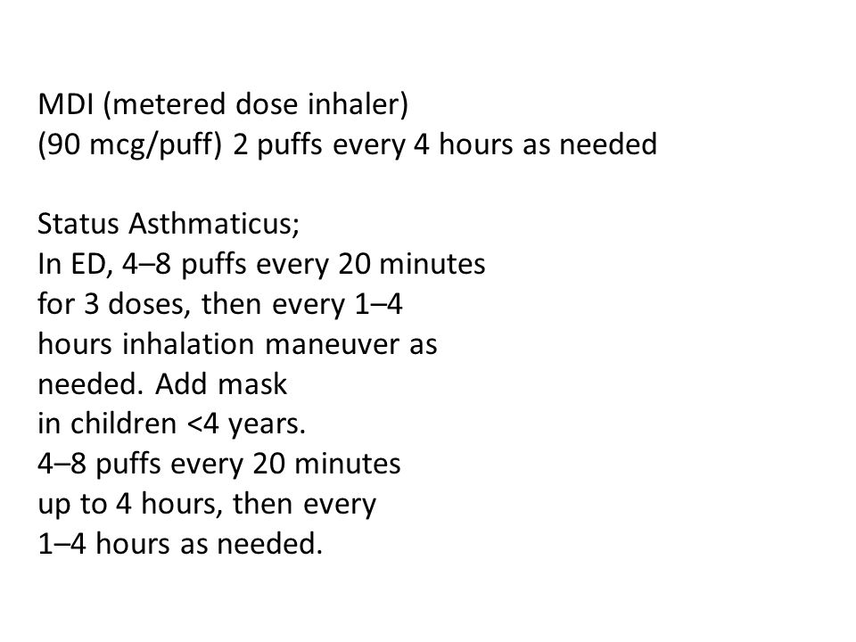 MDI (metered dose inhaler) (90 mcg/puff) 2 puffs every 4 hours as needed Status Asthmaticus; In ED, 4–8 puffs every 20 minutes for 3 doses, then every