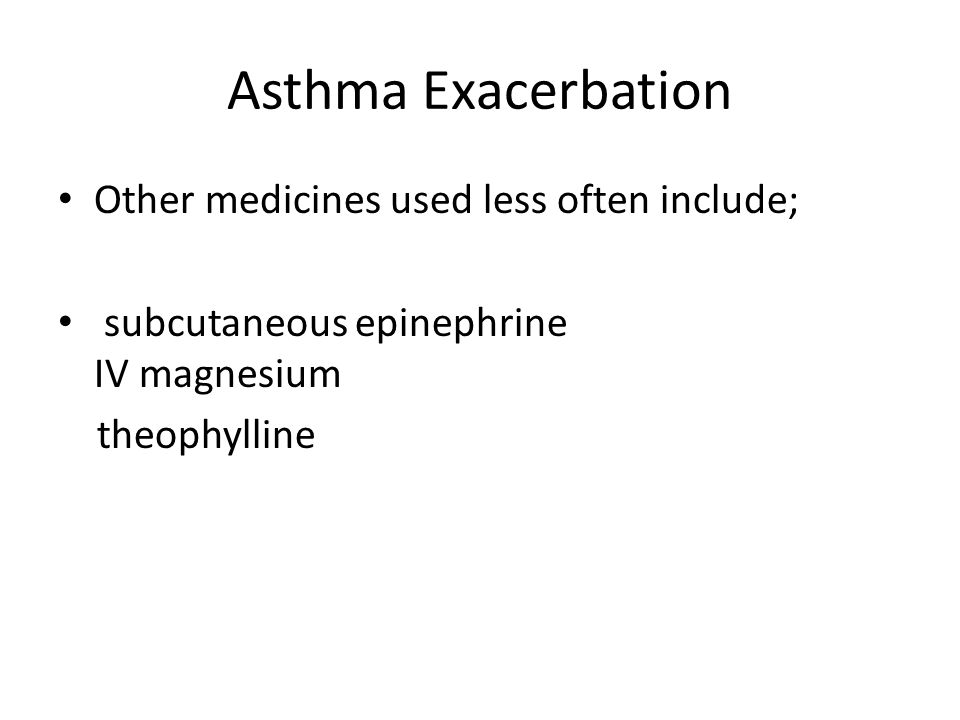 Asthma Exacerbation Other medicines used less often include; subcutaneous epinephrine IV magnesium theophylline