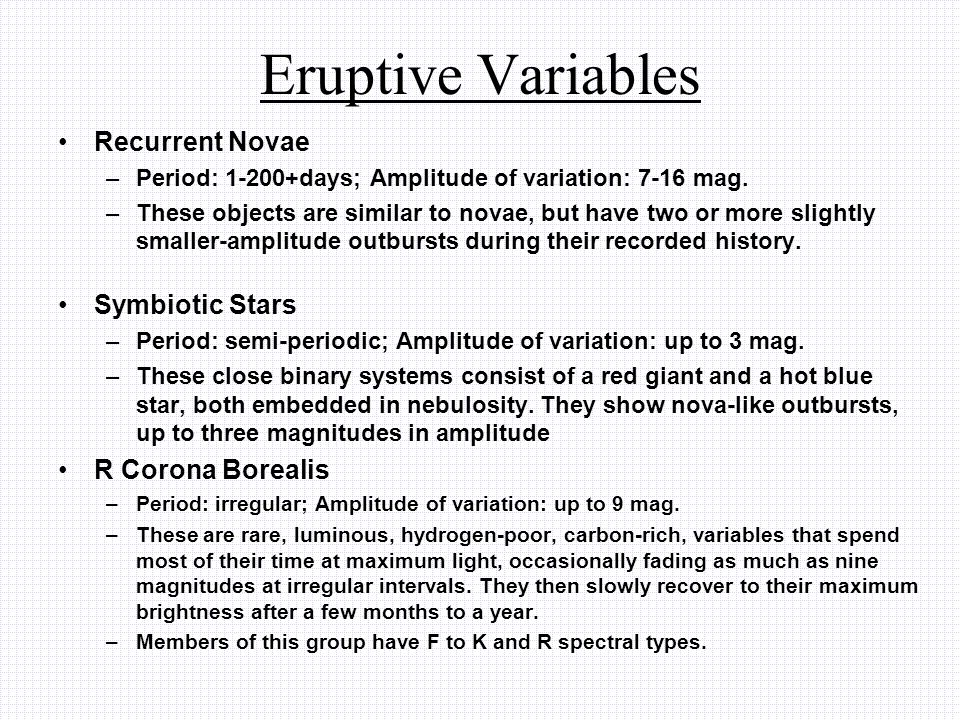 Eruptive Variables Recurrent Novae –Period: 1-200+days; Amplitude of variation: 7-16 mag. –These objects are similar to novae, but have two or more sl