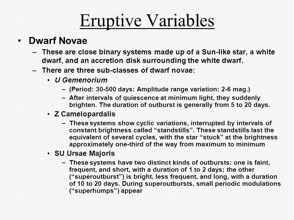 Eruptive Variables Dwarf Novae –These are close binary systems made up of a Sun-like star, a white dwarf, and an accretion disk surrounding the white dwarf.