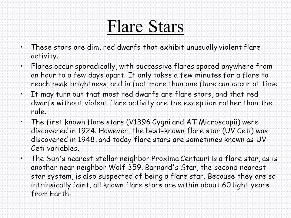 Flare Stars These stars are dim, red dwarfs that exhibit unusually violent flare activity.