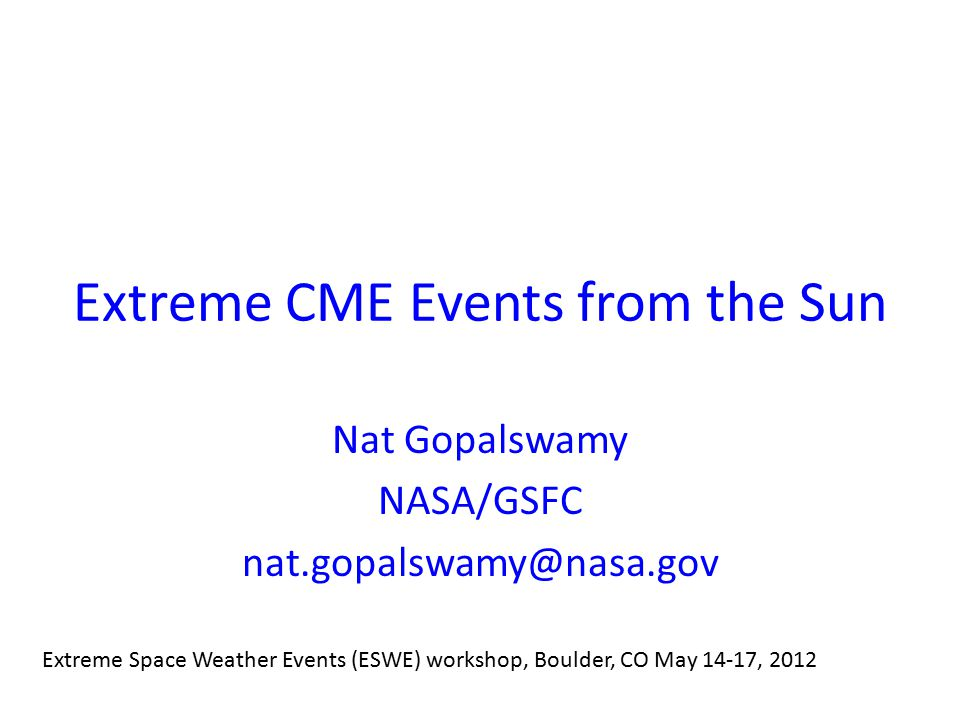 Extreme CME Events from the Sun Nat Gopalswamy NASA/GSFC nat.gopalswamy@nasa.gov Extreme Space Weather Events (ESWE) workshop, Boulder, CO May 14-17, 2012