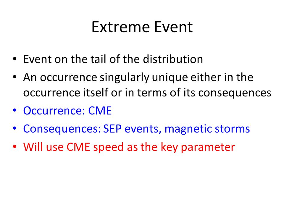 Extreme Event Event on the tail of the distribution An occurrence singularly unique either in the occurrence itself or in terms of its consequences Occurrence: CME Consequences: SEP events, magnetic storms Will use CME speed as the key parameter