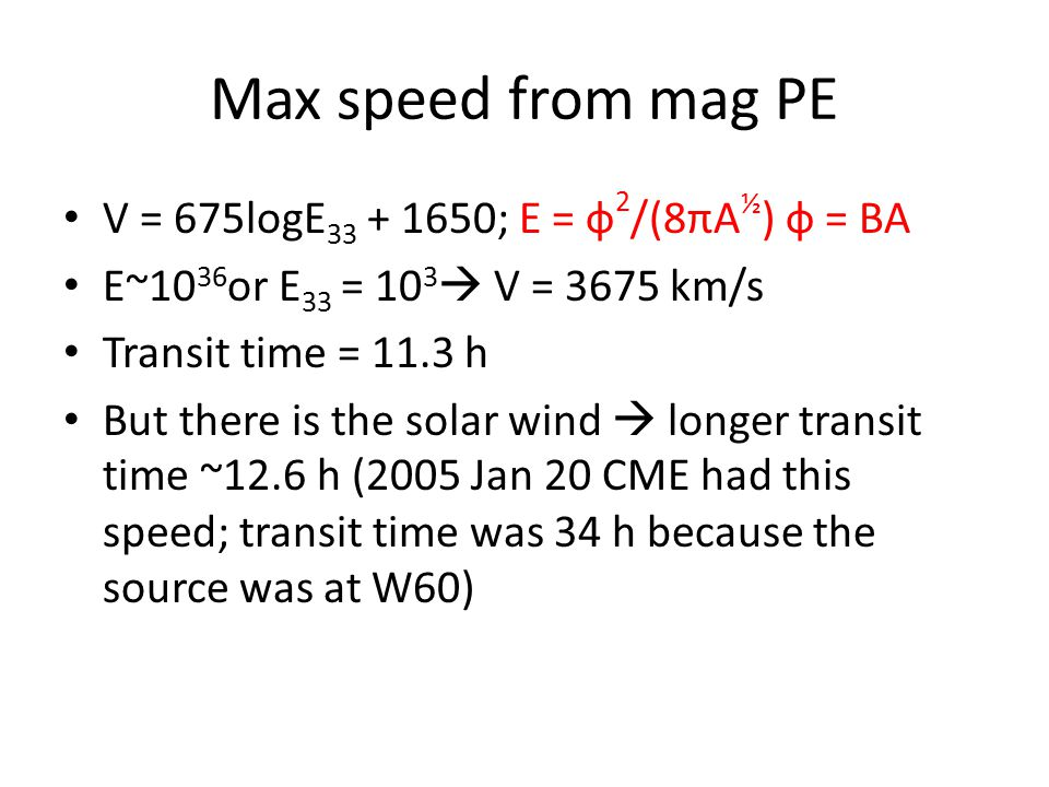 Max speed from mag PE V = 675logE 33 + 1650; E = ф 2 /(8πA ½ ) ф = BA E~10 36 or E 33 = 10 3  V = 3675 km/s Transit time = 11.3 h But there is the solar wind  longer transit time ~12.6 h (2005 Jan 20 CME had this speed; transit time was 34 h because the source was at W60)