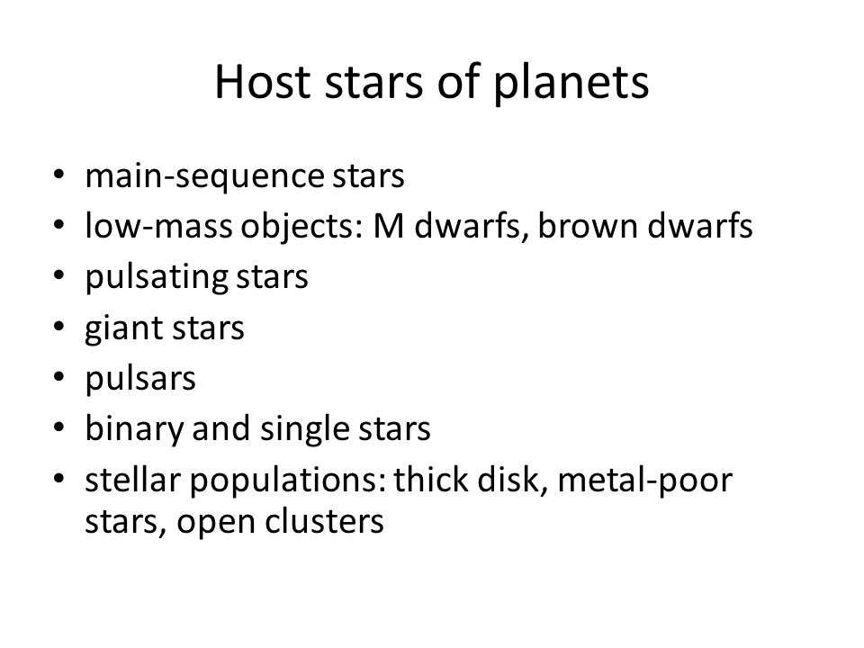Host stars of planets main-sequence stars low-mass objects: M dwarfs, brown dwarfs pulsating stars giant stars pulsars binary and single stars stellar populations: thick disk, metal-poor stars, open clusters