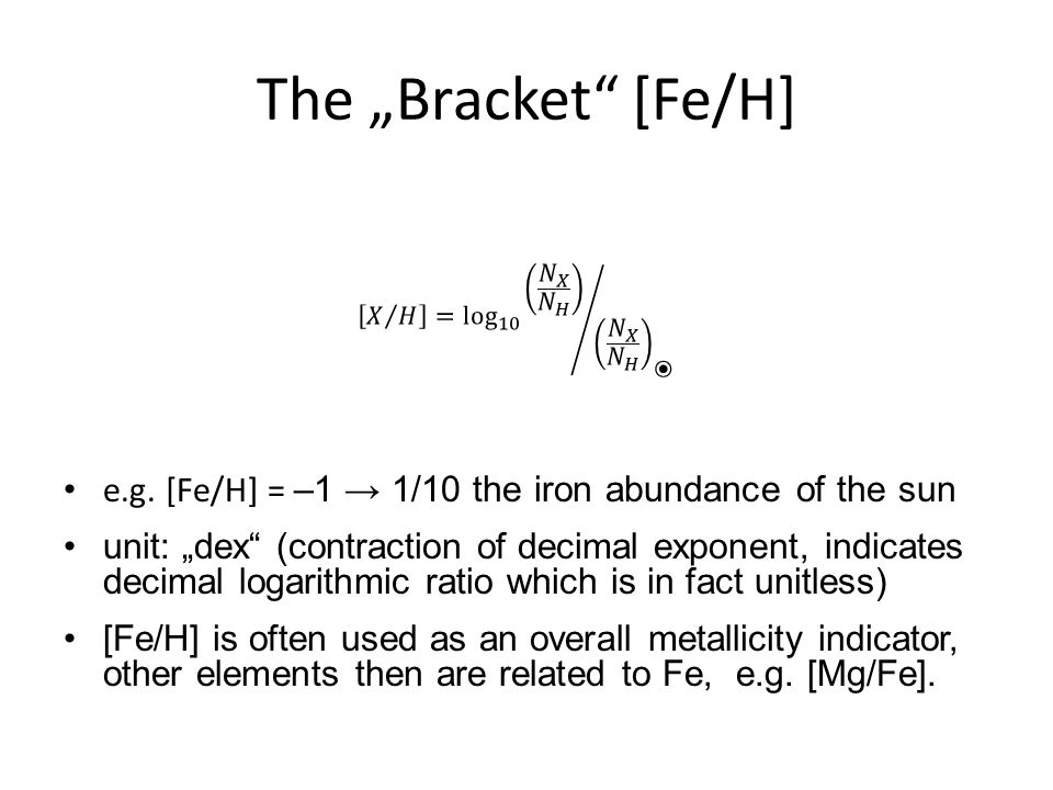 "The ""Bracket"" [Fe/H] e.g. [Fe/H] = –1 → 1/10 the iron abundance of the sun unit: ""dex"" (contraction of decimal exponent, indicates decimal logarithmic"