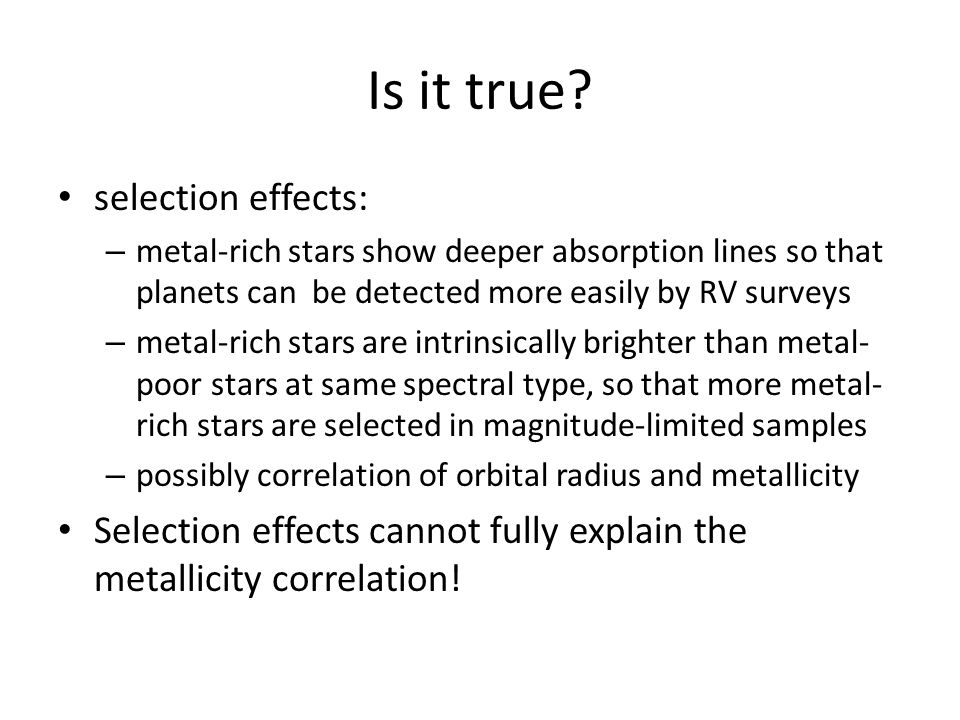 Is it true? selection effects: – metal-rich stars show deeper absorption lines so that planets can be detected more easily by RV surveys – metal-rich