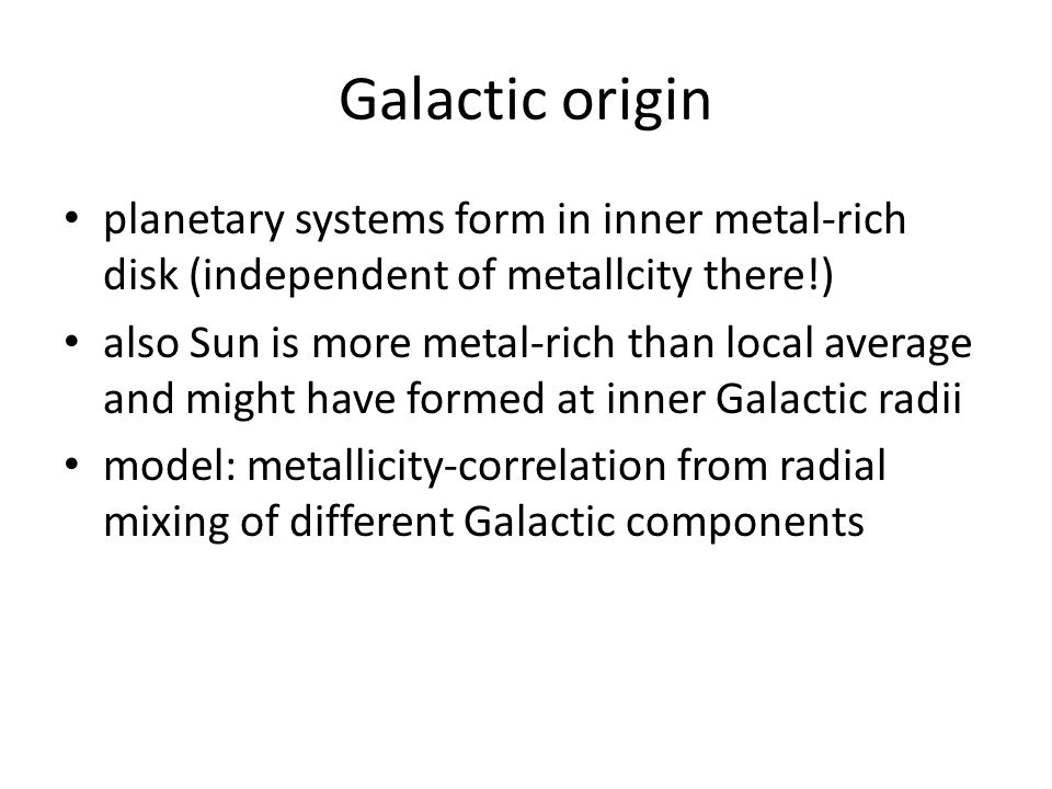 Galactic origin planetary systems form in inner metal-rich disk (independent of metallcity there!) also Sun is more metal-rich than local average and might have formed at inner Galactic radii model: metallicity-correlation from radial mixing of different Galactic components
