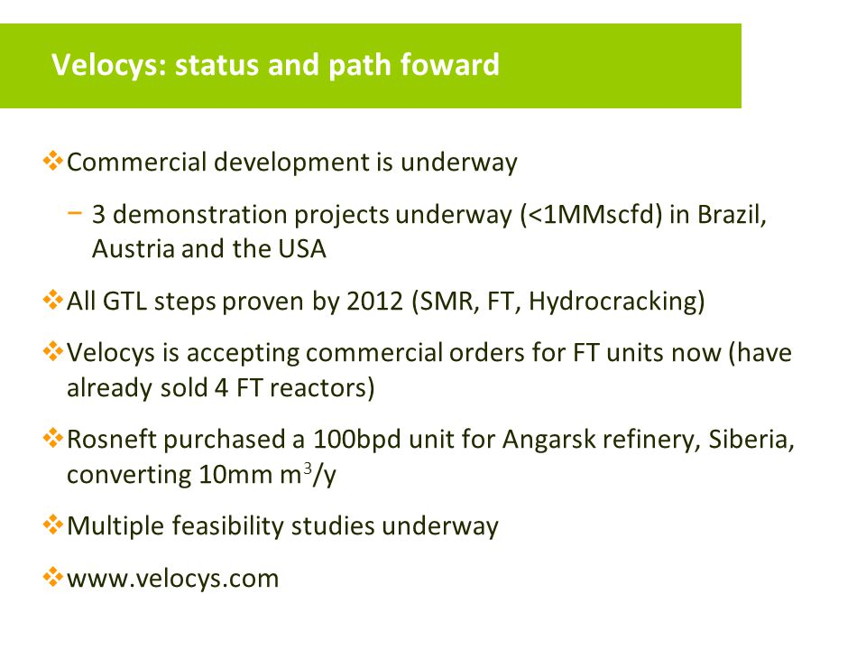 Velocys: status and path foward  Commercial development is underway − 3 demonstration projects underway (<1MMscfd) in Brazil, Austria and the USA  All GTL steps proven by 2012 (SMR, FT, Hydrocracking)  Velocys is accepting commercial orders for FT units now (have already sold 4 FT reactors)  Rosneft purchased a 100bpd unit for Angarsk refinery, Siberia, converting 10mm m 3 /y  Multiple feasibility studies underway  www.velocys.com