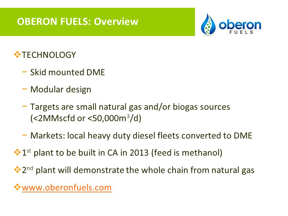 OBERON FUELS: Overview  TECHNOLOGY − Skid mounted DME − Modular design − Targets are small natural gas and/or biogas sources (<2MMscfd or <50,000m 3 /d) − Markets: local heavy duty diesel fleets converted to DME  1 st plant to be built in CA in 2013 (feed is methanol)  2 nd plant will demonstrate the whole chain from natural gas  www.oberonfuels.com www.oberonfuels.com