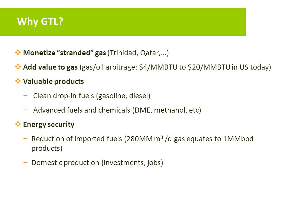 """Why GTL?  Monetize """"stranded"""" gas (Trinidad, Qatar,…)  Add value to gas (gas/oil arbitrage: $4/MMBTU to $20/MMBTU in US today)  Valuable products −"""