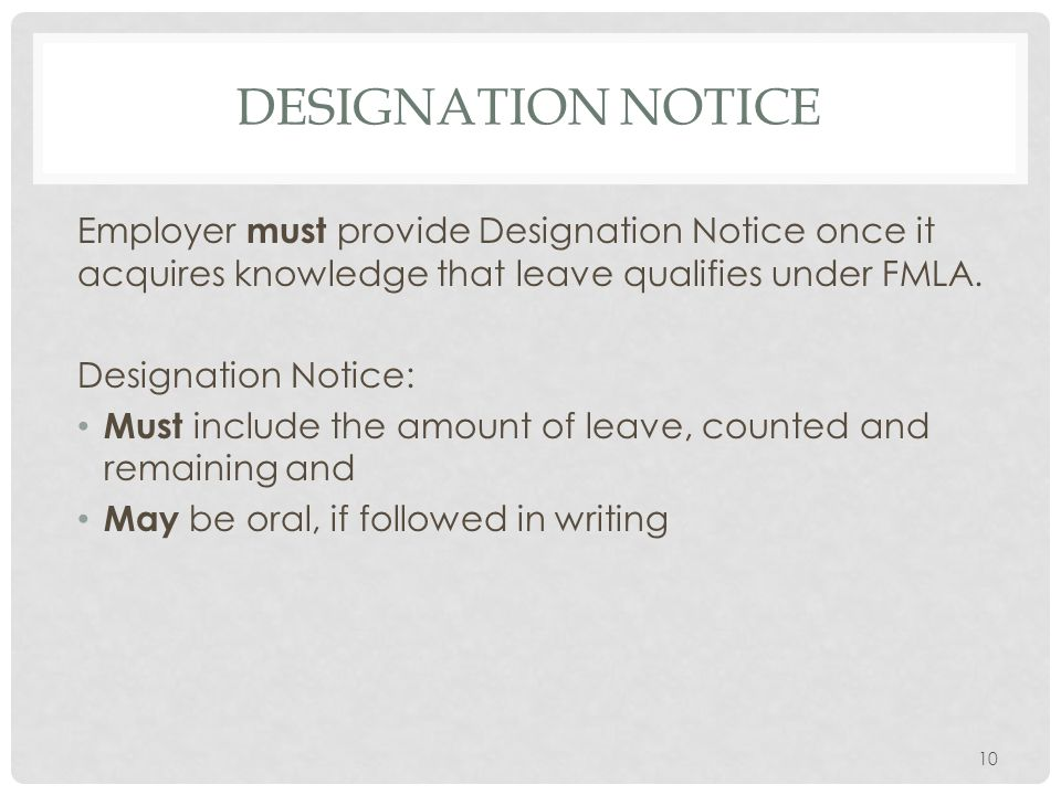 DESIGNATION NOTICE Employer must provide Designation Notice once it acquires knowledge that leave qualifies under FMLA. Designation Notice: Must inclu