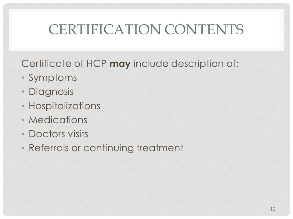 CERTIFICATION CONTENTS Certificate of HCP may include description of: Symptoms Diagnosis Hospitalizations Medications Doctors visits Referrals or cont