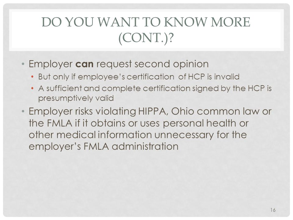 DO YOU WANT TO KNOW MORE (CONT.)? Employer can request second opinion But only if employee's certification of HCP is invalid A sufficient and complete