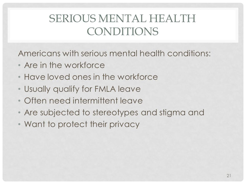SERIOUS MENTAL HEALTH CONDITIONS Americans with serious mental health conditions: Are in the workforce Have loved ones in the workforce Usually qualify for FMLA leave Often need intermittent leave Are subjected to stereotypes and stigma and Want to protect their privacy 21